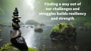 Finding a way out of our challenges and struggles, builds resiliency and strength.